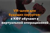 VR-шлем для будущих хирургов: в КФУ обучают в виртуальной операционной