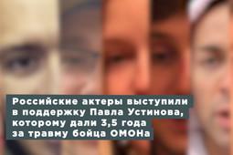 Российские актеры выступили в поддержку Павла Устинова, которому дали 3 года и 6 месяцев за травму бойца ОМОНа
