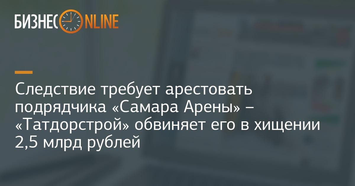 Следствие требует арестовать подрядчика Самара Арены – Татдорстрой обвиняет его в хищении 2,5 млрд рублей