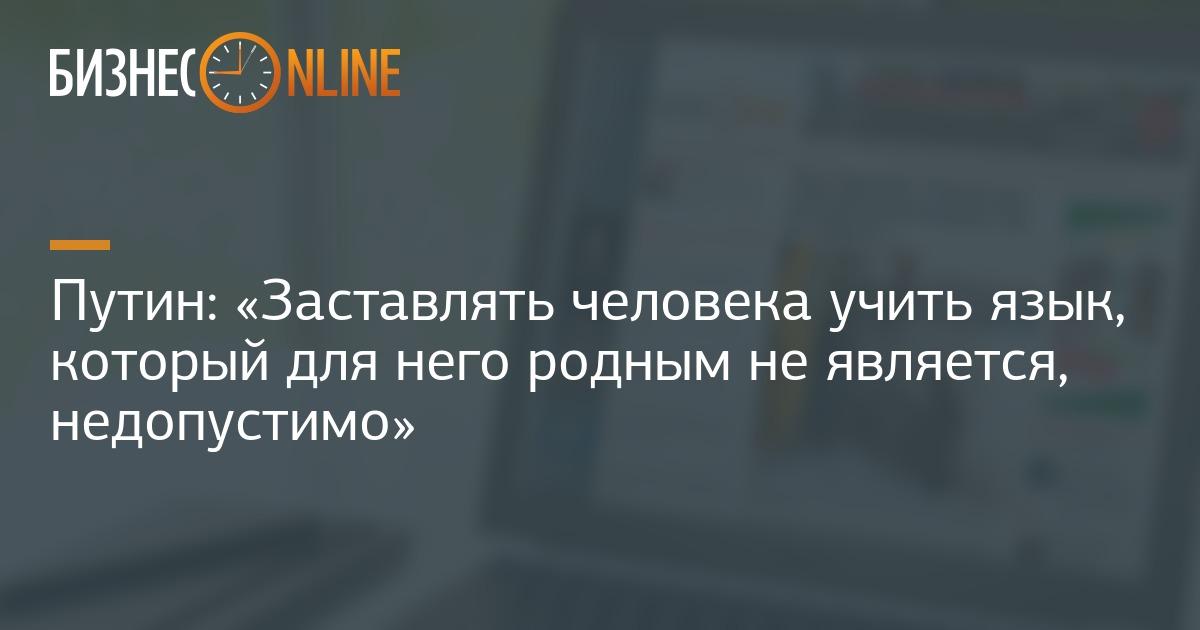 Путин  «Заставлять человека учить язык, который для него родным не  является, недопустимо» 4ff2cdb1579