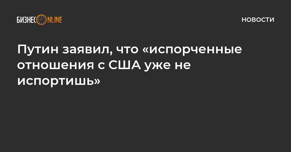 Путин заявил, что «испорченные отношения с США уже не испортишь»