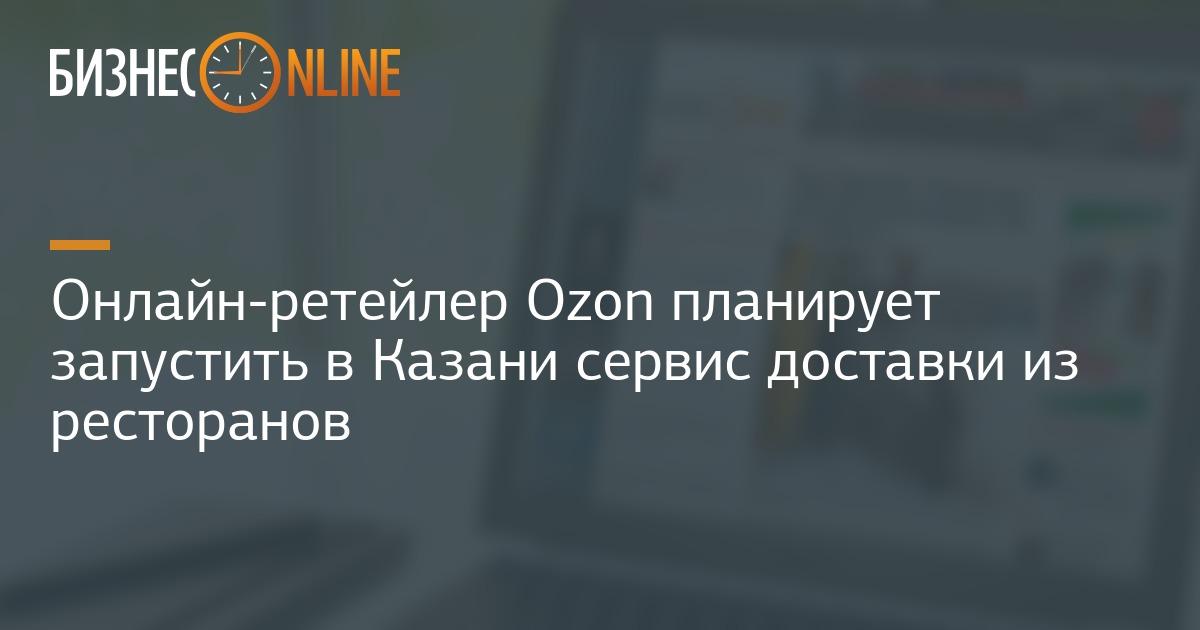 0258c1d22b38 Онлайн-ретейлер Ozon планирует запустить в Казани сервис доставки из  ресторанов